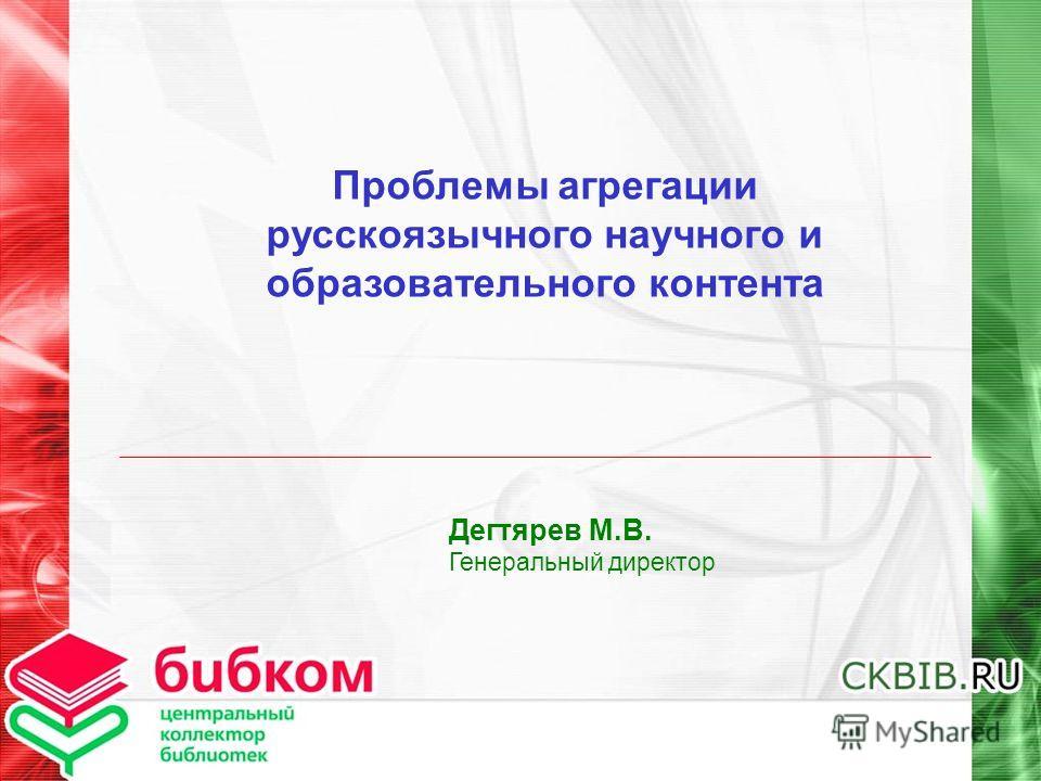 Проблемы агрегации русскоязычного научного и образовательного контента Дегтярев М.В. Генеральный директор