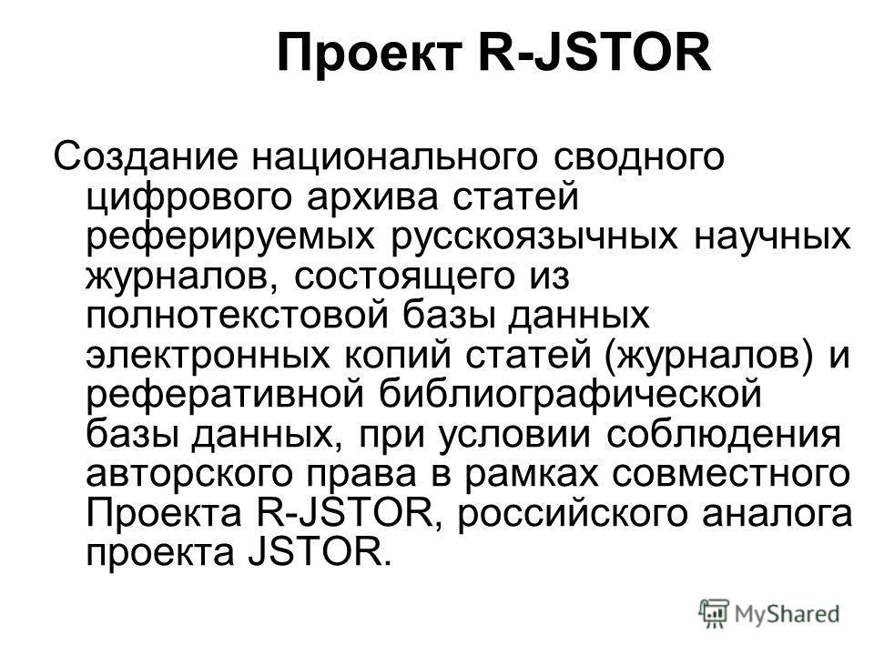 Проект R-JSTOR Создание национального сводного цифрового архива статей реферируемых русскоязычных научных журналов, состоящего из полнотекстовой базы данных электронных копий статей (журналов) и реферативной библиографической базы данных, при условии