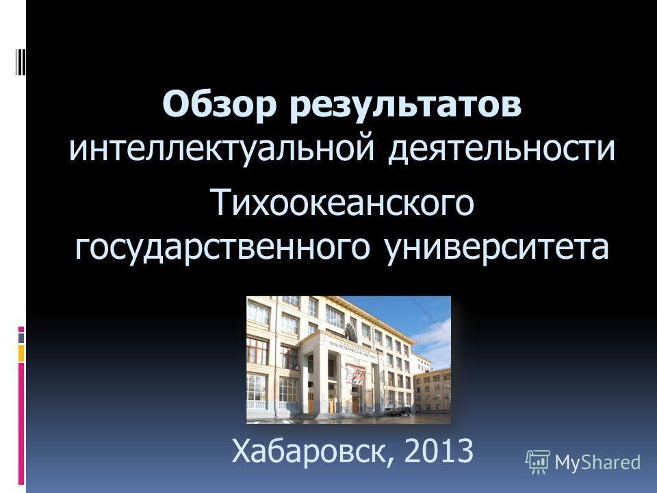 Обзор результатов интеллектуальной деятельности Тихоокеанского государственного университета Хабаровск, 2013