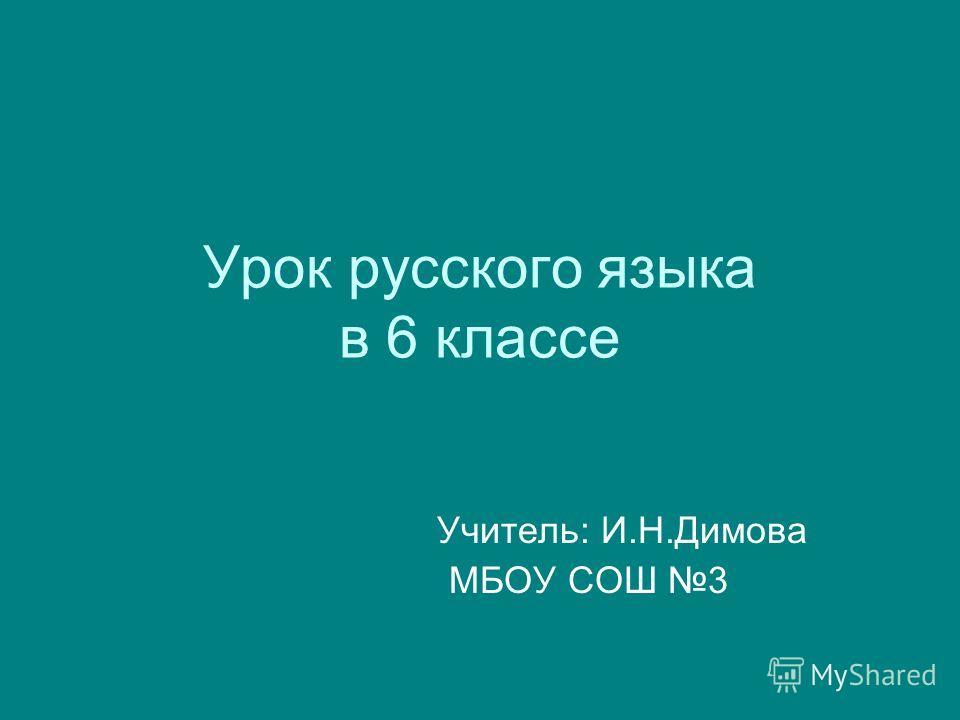 Урок русского языка в 6 классе Учитель: И.Н.Димова МБОУ СОШ 3