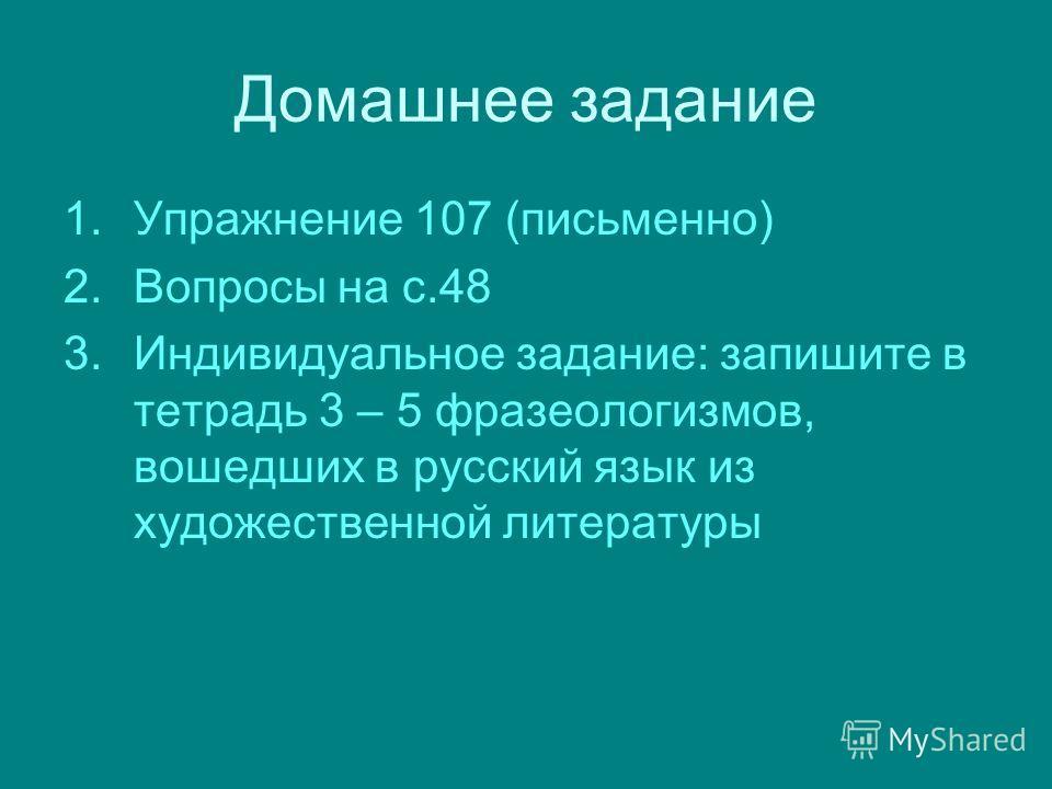 Домашнее задание 1.Упражнение 107 (письменно) 2.Вопросы на с.48 3.Индивидуальное задание: запишите в тетрадь 3 – 5 фразеологизмов, вошедших в русский язык из художественной литературы
