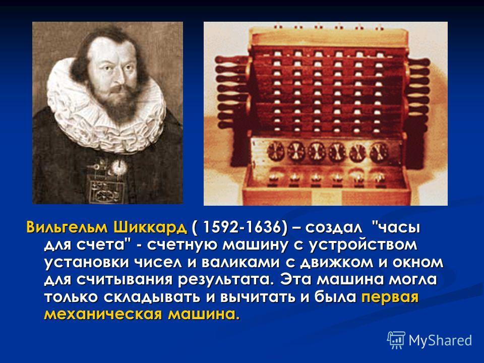 Вильгельм Шиккард ( 1592-1636) – создал часы для счета - счетную машину с устройством установки чисел и валиками с движком и окном для считывания результата. Эта машина могла только складывать и вычитать и была первая механическая машина.