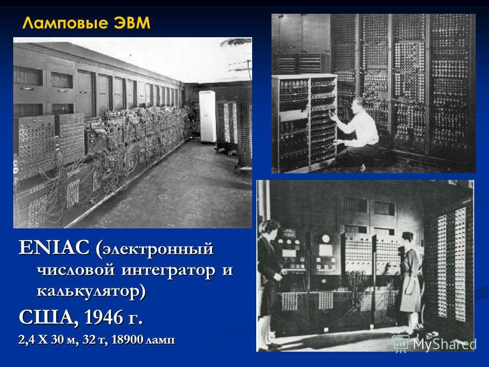 ENIAC ( электронный числовой интегратор и калькулятор) США, 1946 г. 2,4 Х 30 м, 32 т, 18900 ламп Ламповые ЭВМ