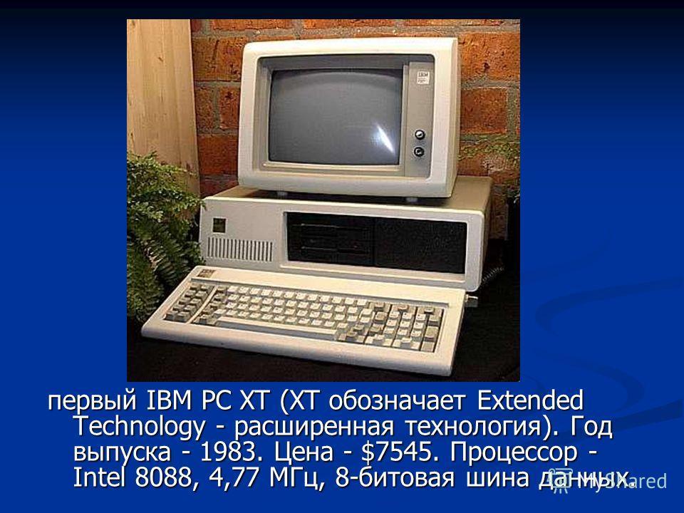 первый IBM PC XT (XT обозначает Extended Technology - расширенная технология). Год выпуска - 1983. Цена - $7545. Процессор - Intel 8088, 4,77 МГц, 8-битовая шина данных.