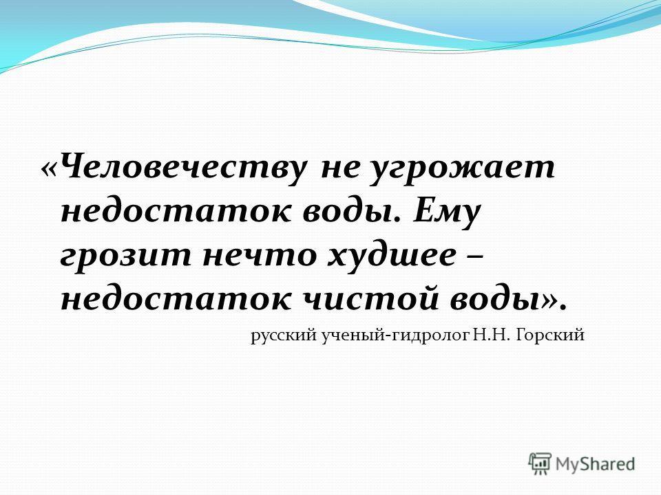 «Человечеству не угрожает недостаток воды. Ему грозит нечто худшее – недостаток чистой воды». русский ученый-гидролог Н.Н. Горский