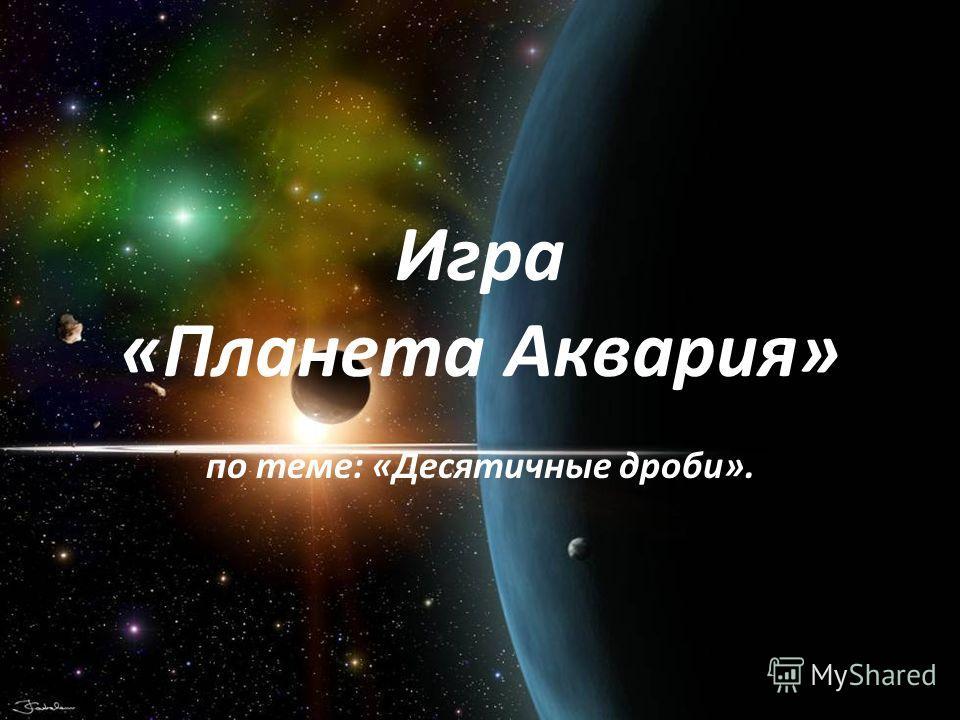 Игра «Планета Аквария» по теме: «Десятичные дроби».