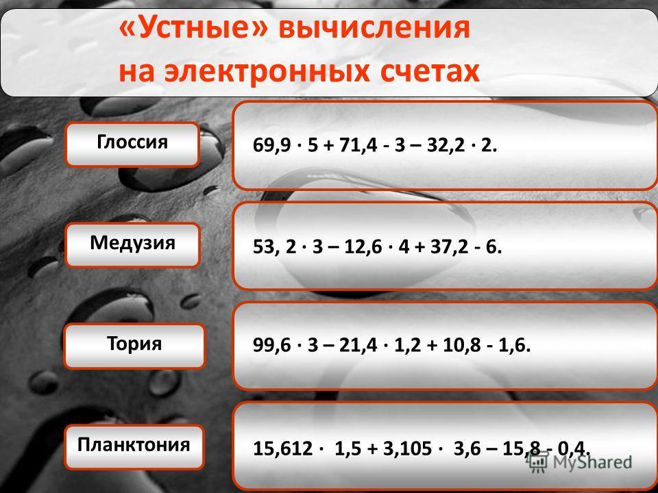 «Устные» вычисления на электронных счетах 69,9 · 5 + 71,4 - 3 – 32,2 · 2. 53, 2 · 3 – 12,6 · 4 + 37,2 - 6. 99,6 · 3 – 21,4 · 1,2 + 10,8 - 1,6. 15,612 · 1,5 + 3,105 · 3,6 – 15,8 - 0,4. Глоссия Медузия Планктония Тория