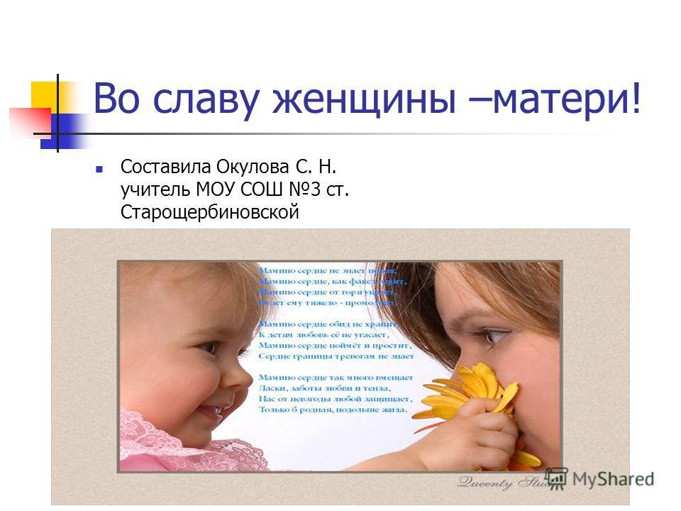 Во славу женщины –матери! Составила Окулова С. Н. учитель МОУ СОШ 3 ст. Старощербиновской