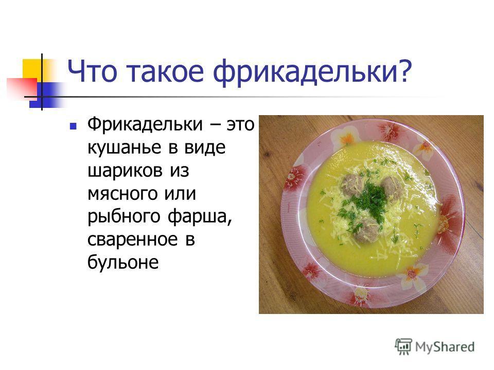 Что такое фрикадельки? Фрикадельки – это кушанье в виде шариков из мясного или рыбного фарша, сваренное в бульоне
