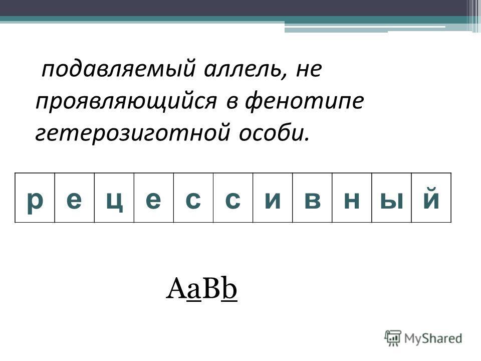 подавляемый аллель, не проявляющийся в фенотипе гетерозиготной особи. рецессивный AaBbAaBb