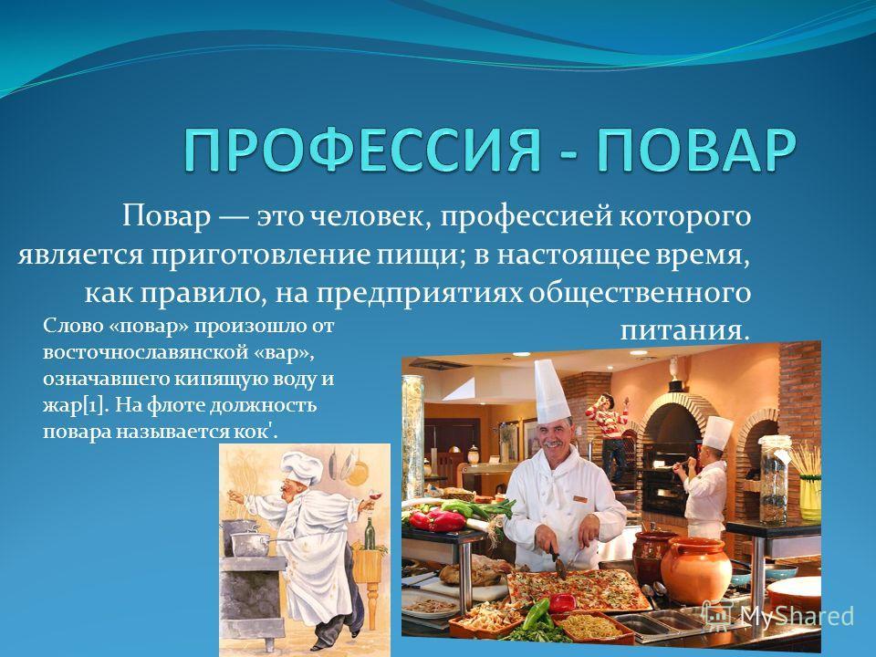 Повар это человек, профессией которого является приготовление пищи; в настоящее время, как правило, на предприятиях общественного питания. Слово «повар» произошло от восточнославянской «вар», означавшего кипящую воду и жар[1]. На флоте должность пова