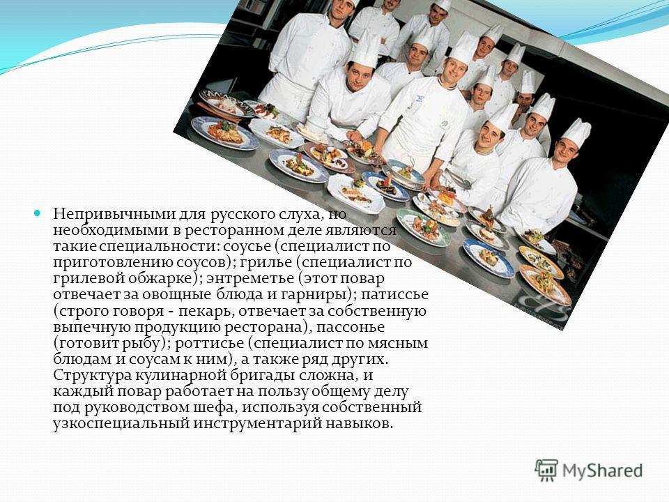 Непривычными для русского слуха, но необходимыми в ресторанном деле являются такие специальности: соусье (специалист по приготовлению соусов); грилье (специалист по грилевой обжарке); энтреметье (этот повар отвечает за овощные блюда и гарниры); патис