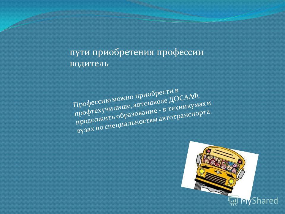 Профессию можно приобрести в профтехучилище, автошколе ДОСААФ, продолжить образование - в техникумах и вузах по специальностям автотранспорта. пути приобретения профессии водитель