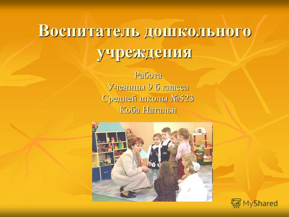 Воспитатель дошкольного учреждения Работа Ученицы 9 б класса Средней школы 523 Коба Натальи