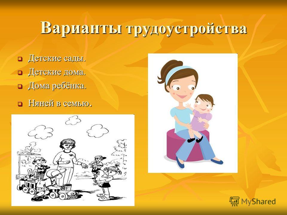 Варианты трудоустройства Детские сады. Детские сады. Детские дома. Детские дома. Дома ребёнка. Дома ребёнка. Няней в семью. Няней в семью.