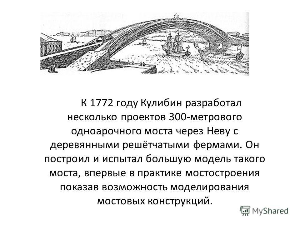 К 1772 году Кулибин разработал несколько проектов 300-метрового одноарочного моста через Неву с деревянными решётчатыми фермами. Он построил и испытал большую модель такого моста, впервые в практике мостостроения показав возможность моделирования мос