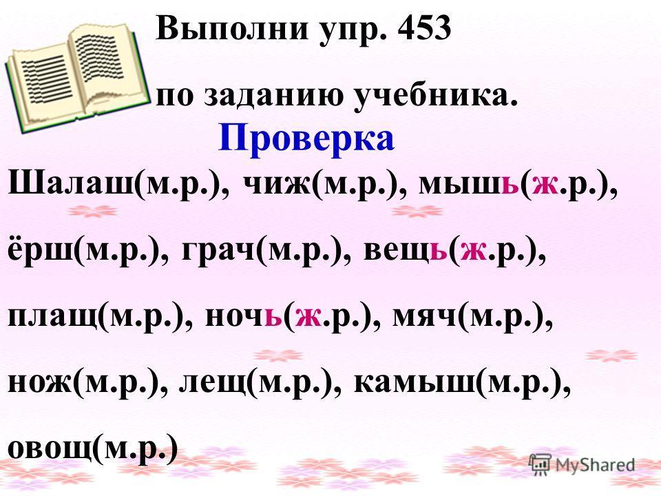 Выполни упр. 453 по заданию учебника. Проверка Шалаш(м.р.), чиж(м.р.), мышь(ж.р.), ёрш(м.р.), грач(м.р.), вещь(ж.р.), плащ(м.р.), ночь(ж.р.), мяч(м.р.), нож(м.р.), лещ(м.р.), камыш(м.р.), овощ(м.р.)