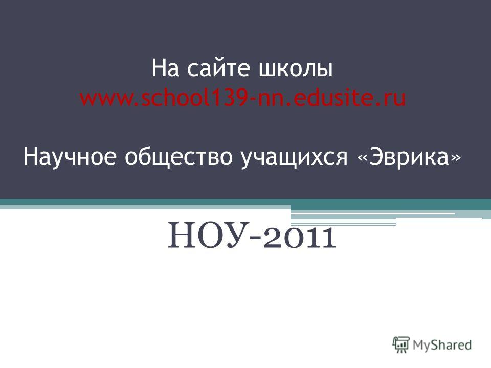 На сайте школы www.school139-nn.edusite.ru Научное общество учащихся «Эврика» НОУ-2011