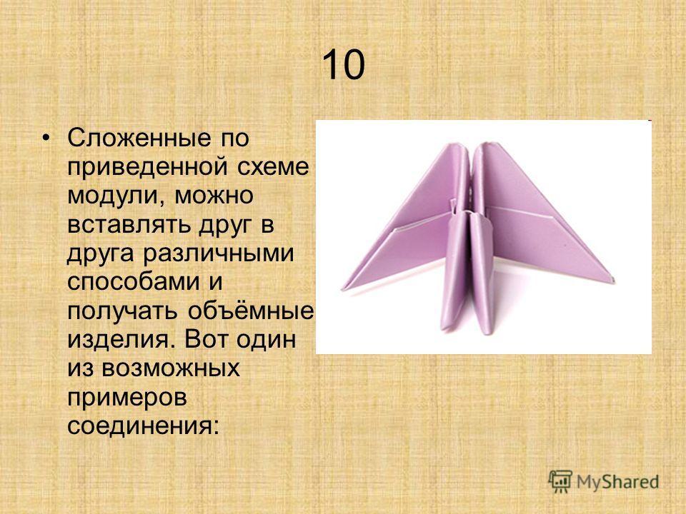 10 Сложенные по приведенной схеме модули, можно вставлять друг в друга различными способами и получать объёмные изделия. Вот один из возможных примеров соединения: