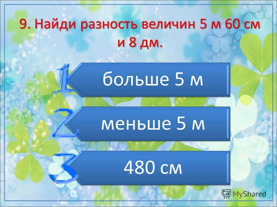 9. Найди разность величин 5 м 60 см и 8 дм. больше 5 м меньше 5 м 480 см