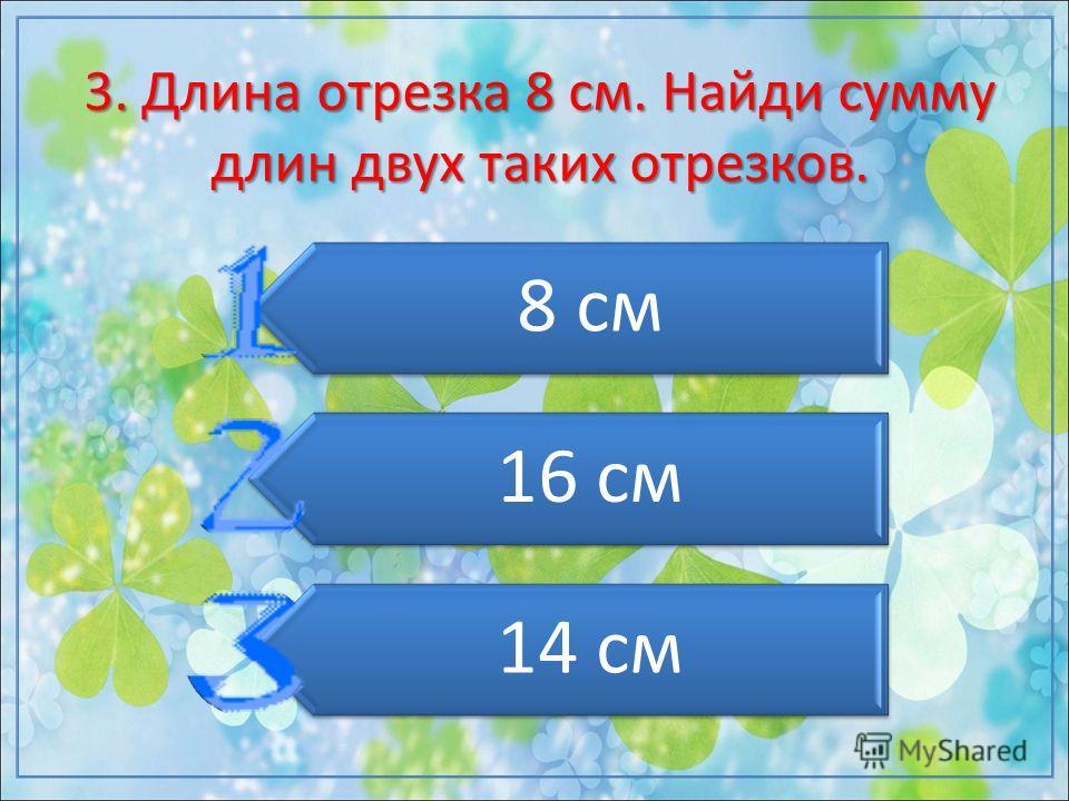 3. Длина отрезка 8 см. Найди сумму длин двух таких отрезков. 8 см 16 см 14 см
