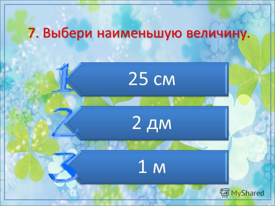 7. Выбери наименьшую величину. 25 см 2 дм 1 м