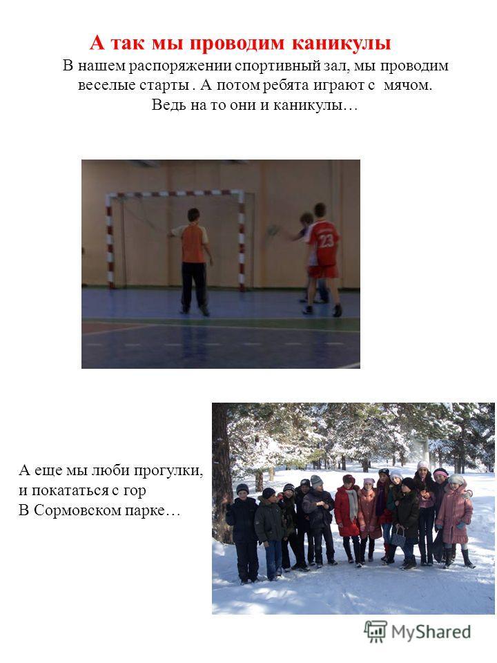 А так мы проводим каникулы В нашем распоряжении спортивный зал, мы проводим веселые старты. А потом ребята играют с мячом. Ведь на то они и каникулы… А еще мы люби прогулки, и покататься с гор В Сормовском парке…