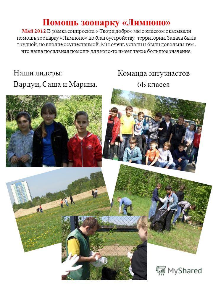 Помощь зоопарку «Лимпопо» Май 2012 В рамка соцпроекта « Твори добро» мы с классом оказывали помощь зоопарку «Лимпопо» по благоустройству территории. Задача была трудной, но вполне осуществимой. Мы очень устали и были довольны тем, что наша посильная