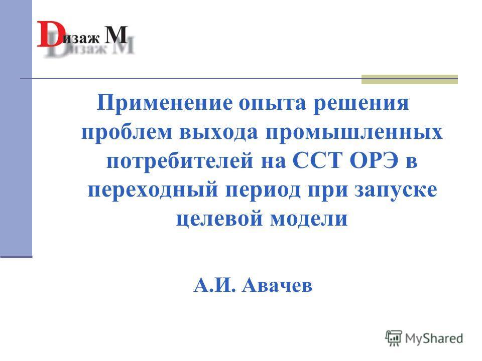 Применение опыта решения проблем выхода промышленных потребителей на ССТ ОРЭ в переходный период при запуске целевой модели А.И. Авачев