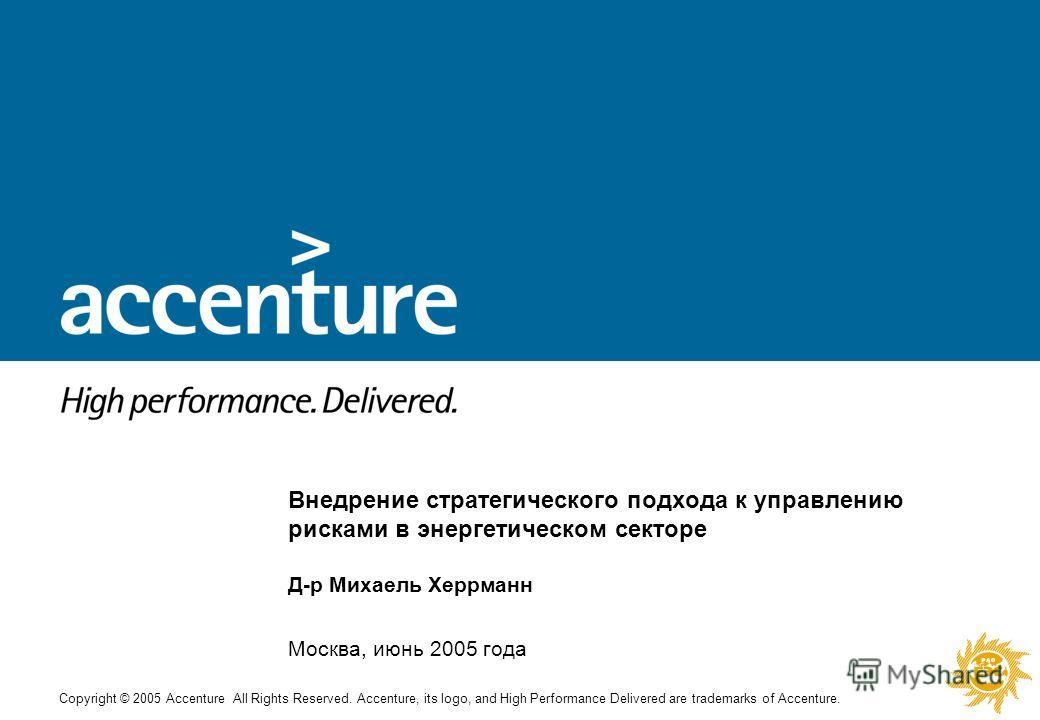Copyright © 2005 Accenture All Rights Reserved. Accenture, its logo, and High Performance Delivered are trademarks of Accenture. Внедрение стратегического подхода к управлению рисками в энергетическом секторе Д-р Михаель Херрманн Москва, июнь 2005 го