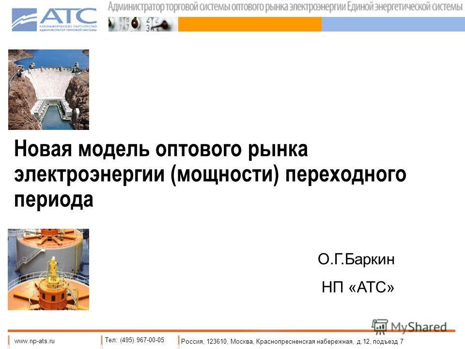 Новая модель оптового рынка электроэнергии (мощности) переходного периода Россия, 123610, Москва, Краснопресненская набережная, д.12, подъезд 7 www.np-ats.ru Тел: (495) 967-00-05 О.Г.Баркин НП «АТС»