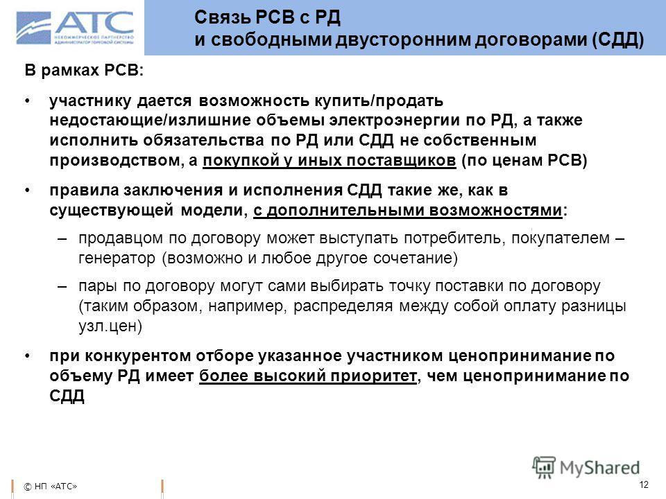 © НП «АТС» 12 Связь РСВ с РД и свободными двусторонним договорами (СДД) В рамках РСВ: участнику дается возможность купить/продать недостающие/излишние объемы электроэнергии по РД, а также исполнить обязательства по РД или СДД не собственным производс
