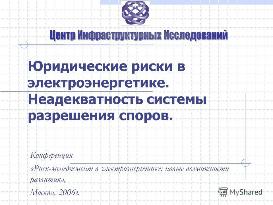 Юридические риски в электроэнергетике. Неадекватность системы разрешения споров. Конференция «Риск-менеджмент в электроэнергетике: новые возможности развития», Москва, 2006г.