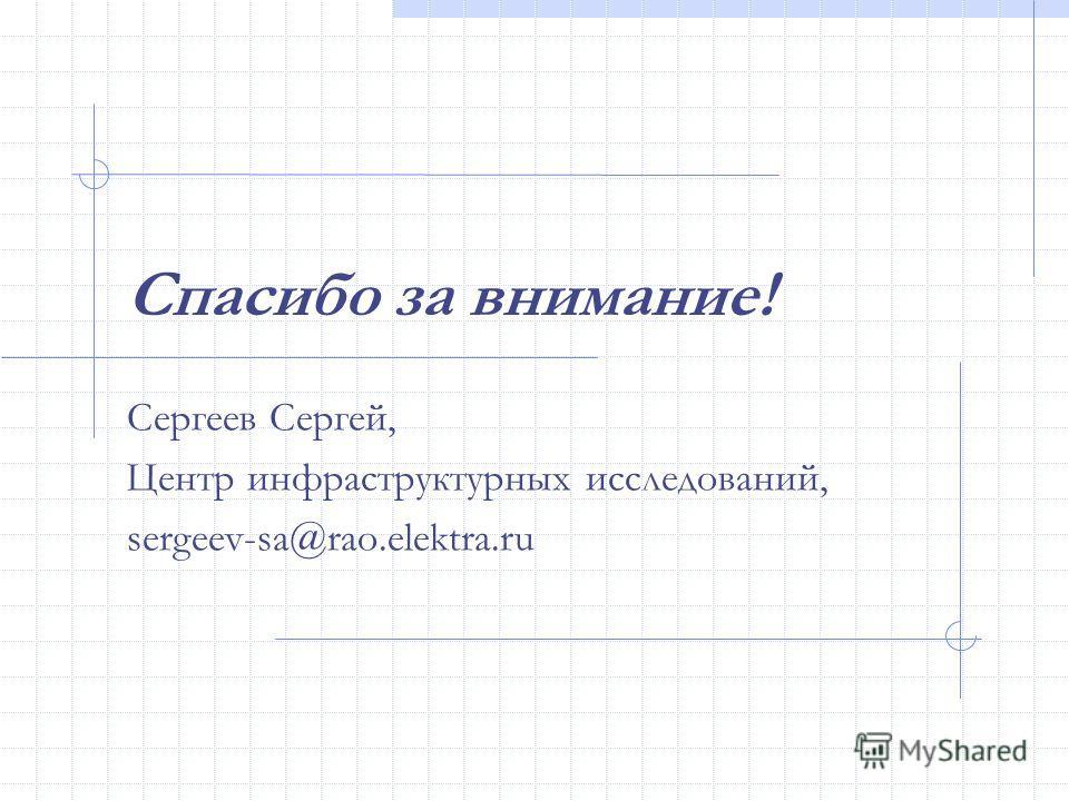 Спасибо за внимание! Сергеев Сергей, Центр инфраструктурных исследований, sergeev-sa@rao.elektra.ru