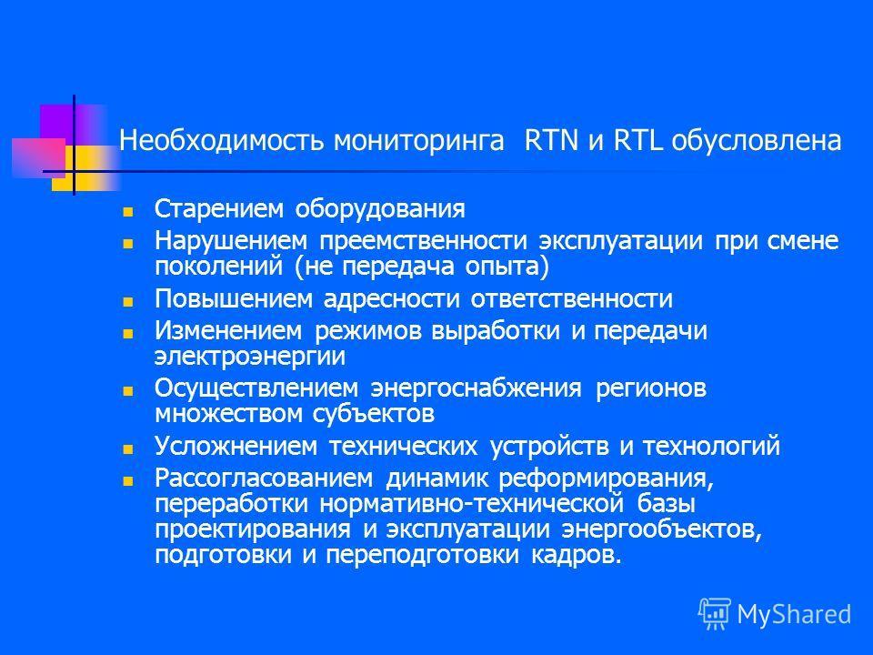 Необходимость мониторинга RTN и RTL обусловлена Старением оборудования Нарушением преемственности эксплуатации при смене поколений (не передача опыта) Повышением адресности ответственности Изменением режимов выработки и передачи электроэнергии Осущес
