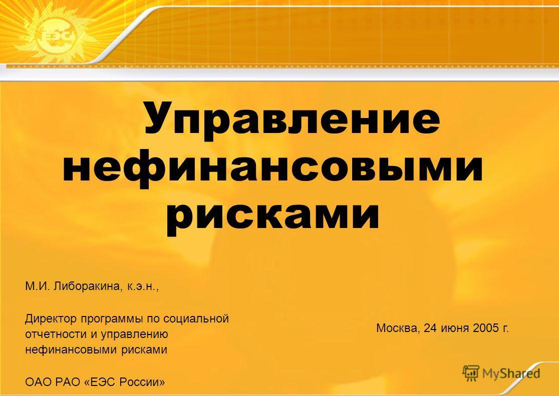 Управление нефинансовыми рисками М.И. Либоракина, к.э.н., Директор программы по социальной отчетности и управлению нефинансовыми рисками ОАО РАО «ЕЭС России» Москва, 24 июня 2005 г.