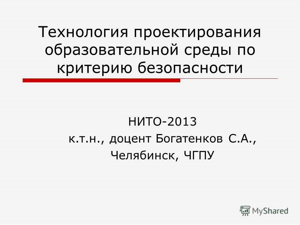 Технология проектирования образовательной среды по критерию безопасности НИТО-2013 к.т.н., доцент Богатенков С.А., Челябинск, ЧГПУ