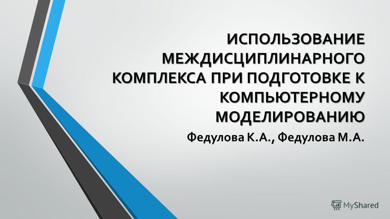 ИСПОЛЬЗОВАНИЕ МЕЖДИСЦИПЛИНАРНОГО КОМПЛЕКСА ПРИ ПОДГОТОВКЕ К КОМПЬЮТЕРНОМУ МОДЕЛИРОВАНИЮ Федулова К.А., Федулова М.А.