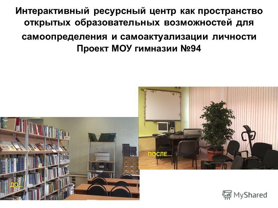 Интерактивный ресурсный центр как пространство открытых образовательных возможностей для самоопределения и самоактуализации личности Проект МОУ гимназии 94
