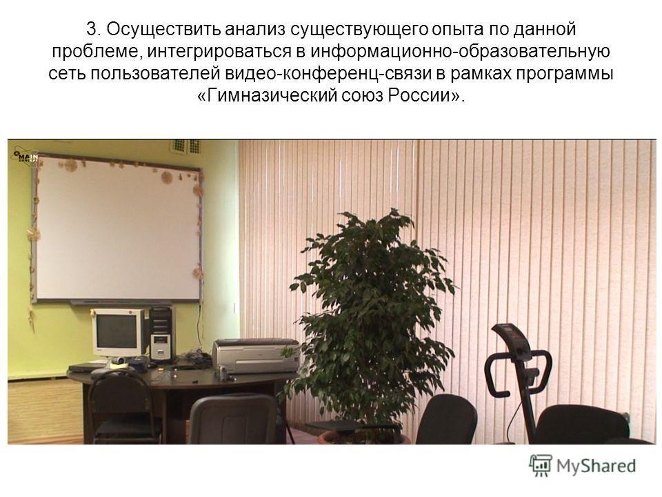 3. Осуществить анализ существующего опыта по данной проблеме, интегрироваться в информационно-образовательную сеть пользователей видео-конференц-связи в рамках программы «Гимназический союз России».