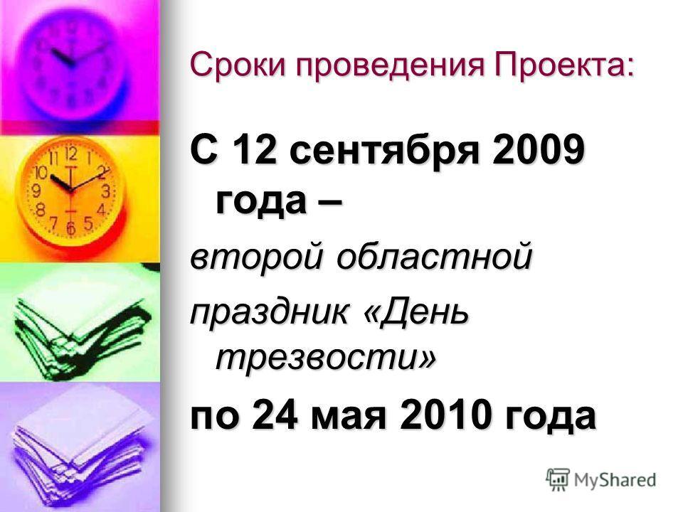 Сроки проведения Проекта: С 12 сентября 2009 года – второй областной праздник «День трезвости» по 24 мая 2010 года