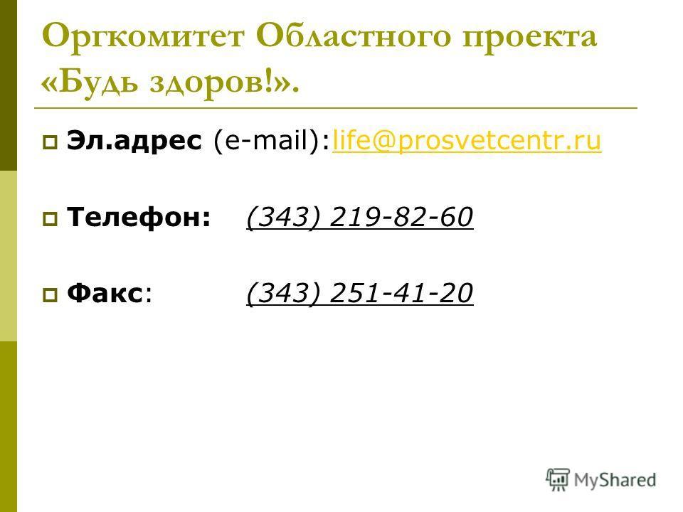 Оргкомитет Областного проекта «Будь здоров!». Эл.адрес (e-mail):life@prosvetcentr.rulife@prosvetcentr.ru Телефон:(343) 219-82-60 Факс:(343) 251-41-20