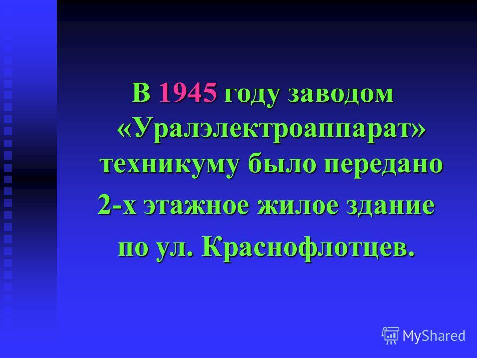 В 1945 году заводом «Уралэлектроаппарат» техникуму было передано 2-х этажное жилое здание 2-х этажное жилое здание по ул. Краснофлотцев. по ул. Краснофлотцев.