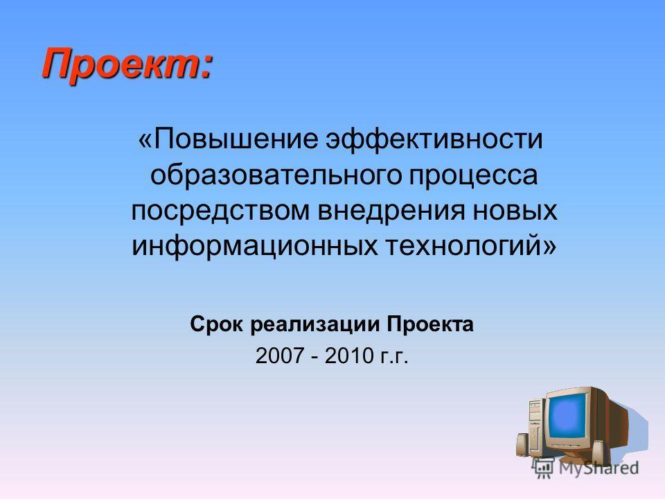 Проект: «Повышение эффективности образовательного процесса посредством внедрения новых информационных технологий» Срок реализации Проекта 2007 - 2010 г.г.