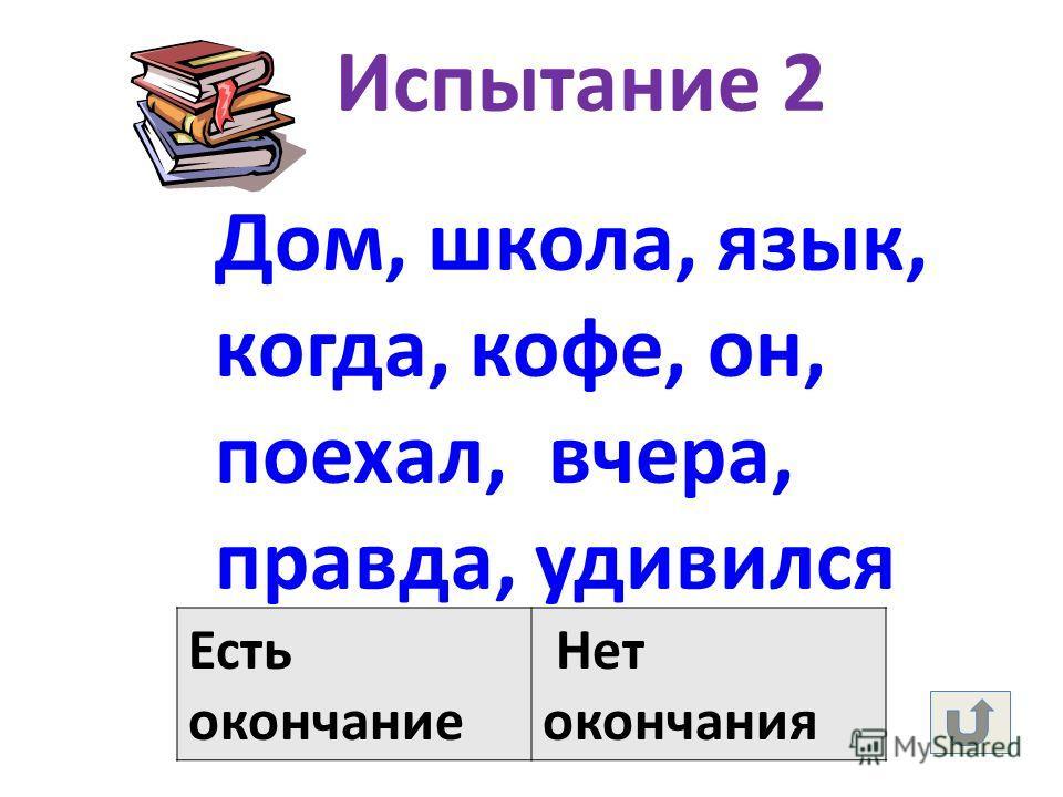 Испытание 2 Дом, школа, язык, когда, кофе, он, поехал, вчера, правда, удивился Есть окончание Нет окончания