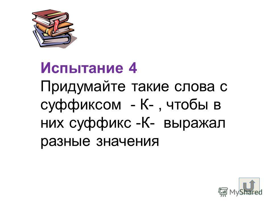 Испытание 4 Придумайте такие слова с суффиксом - К-, чтобы в них суффикс -К- выражал разные значения