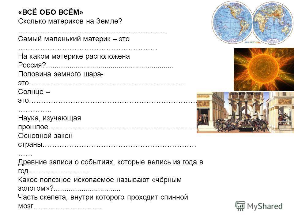 «ВСЁ ОБО ВСЁМ» Сколько материков на Земле? ……………………………………………………. Самый маленький материк – это ………………………………………………… На каком материке расположена Россия?.............................................................. Половина земного шара- это………………………