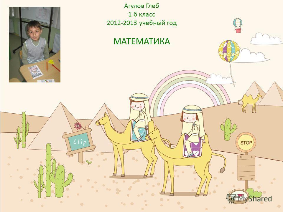 Агулов Глеб 1 б класс 2012-2013 учебный год МАТЕМАТИКА