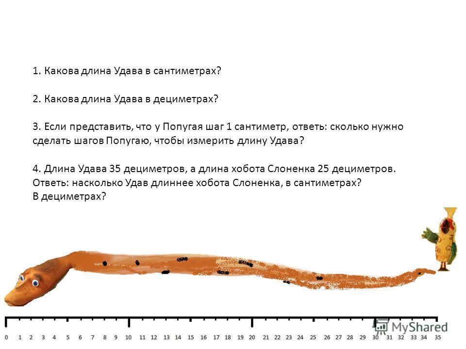 1. Какова длина Удава в сантиметрах? 2. Какова длина Удава в дециметрах? 3. Если представить, что у Попугая шаг 1 сантиметр, ответь: сколько нужно сделать шагов Попугаю, чтобы измерить длину Удава? 4. Длина Удава 35 дециметров, а длина хобота Слоненк