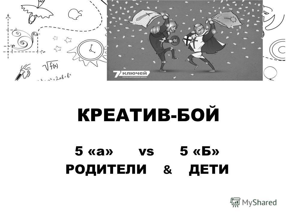 КРЕАТИВ-БОЙ 5 «а» vs 5 «Б» РОДИТЕЛИ & ДЕТИ